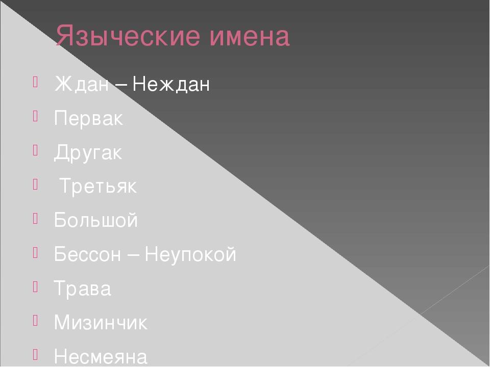 Языческие имена Ждан – Неждан Первак Другак Третьяк Большой Бессон – Неупокой...