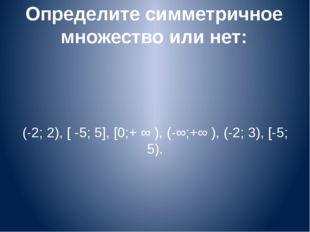 Определите симметричное множество или нет: (-2; 2), [ -5; 5], [0;+ ∞ ), (-∞;+