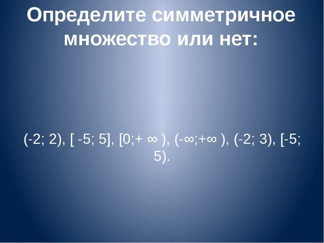 Определите симметричное множество или нет: (-2; 2), [ -5; 5], [0;+ ∞ ), (-∞;+...