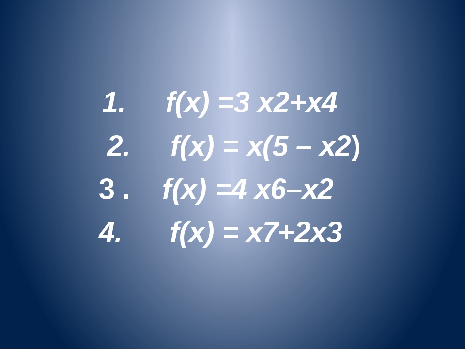 1. f(x) =3 x2+x4 2. f(x) = х(5 – x2) 3 . f(x) =4 x6–x2 4. f(x) = x7+2x3