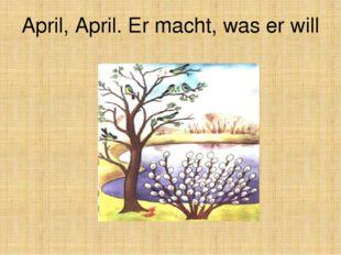 April, April. Er macht, was er will