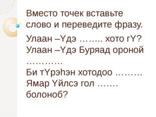 Вместо точек вставьте слово и переведите фразу. Улаан –Yдэ …….. хото гY? Улаа