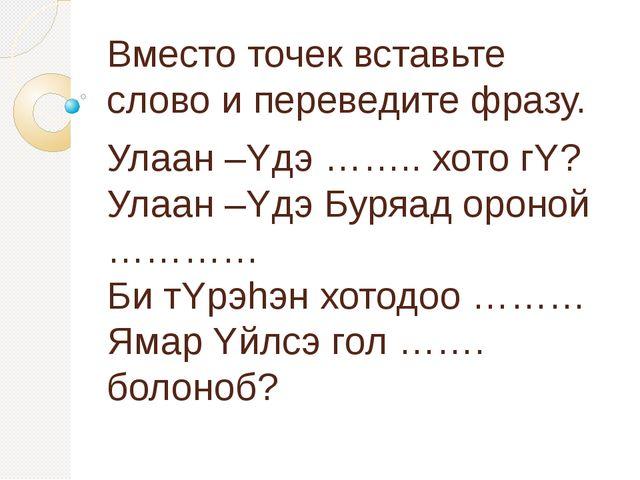 Вместо точек вставьте слово и переведите фразу. Улаан –Yдэ …….. хото гY? Улаа...