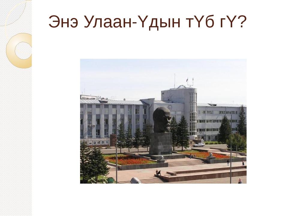 Энэ Улаан-Yдын тYб гY?