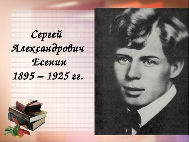 Сергей Александрович Есенин 1895 – 1925 гг.