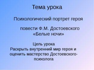 Тема урока Психологический портрет героя повести Ф.М. Достоевского «Белые ноч