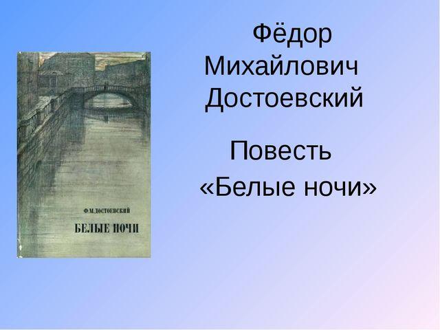 Фёдор Михайлович Достоевский Повесть «Белые ночи»