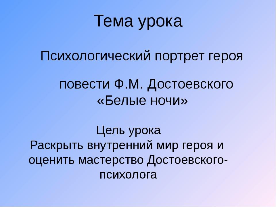 Тема урока Психологический портрет героя повести Ф.М. Достоевского «Белые ноч...