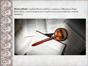 Места работы: государственные судебные инстанции; адвокатские бюро; организац