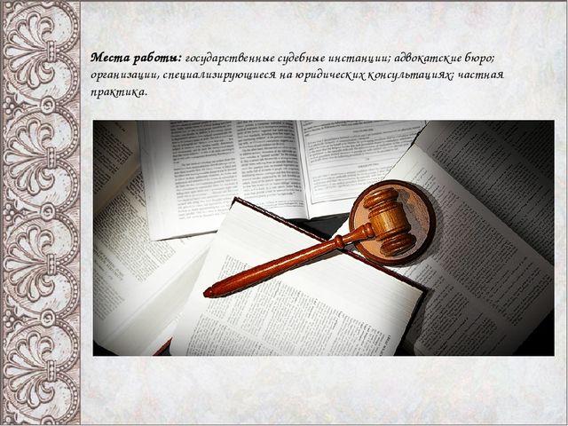 Места работы: государственные судебные инстанции; адвокатские бюро; организац...