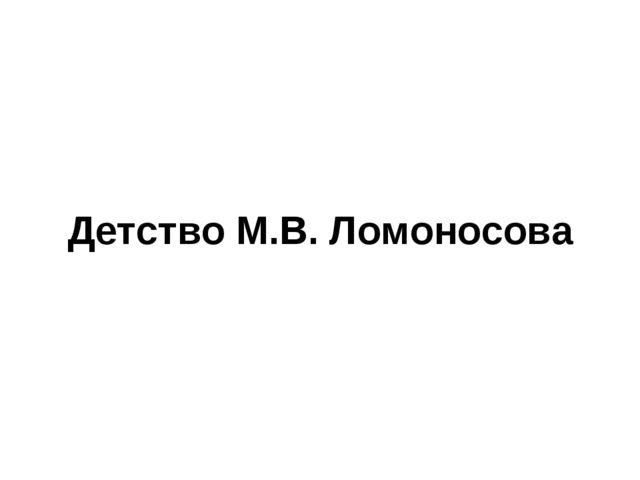 Детство М.В. Ломоносова