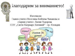 Благодарим за вниманието! Изготвили: Главен учител Веселина Бойчева-Чапанова