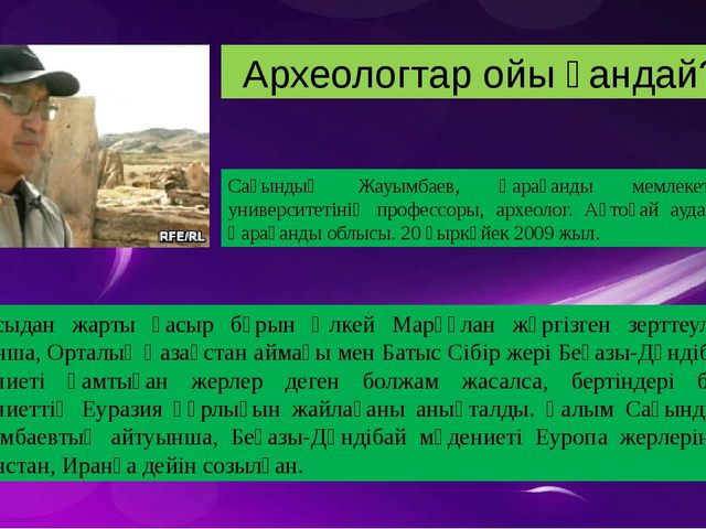 – Бір жылдары Ақтоғай жеріне Германиядан археолог ғалымдар келіп, осы жерден...