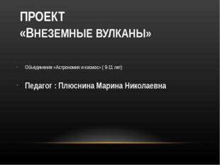 ПРОЕКТ «ВНЕЗЕМНЫЕ ВУЛКАНЫ» Объединение «Астрономия и космос» ( 9-11 лет) Пед