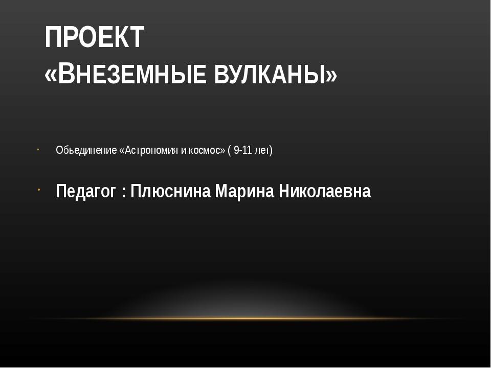 ПРОЕКТ «ВНЕЗЕМНЫЕ ВУЛКАНЫ» Объединение «Астрономия и космос» ( 9-11 лет) Пед...