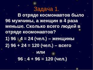 Задача 1. В отряде космонавтов было 96 мужчины, а женщин в 4 раза меньше.