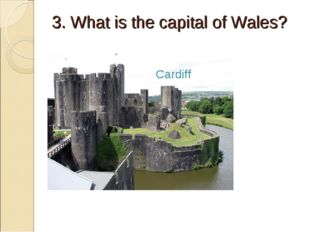 3. What is the capital of Wales? Cardiff