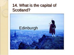 14. What is the capital of Scotland? Edinburgh