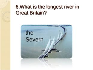 6.What is the longest river in Great Britain? the Severn