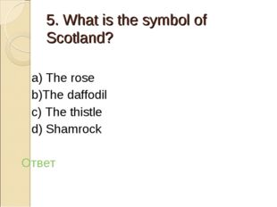 5. What is the symbol of Scotland? a) The rose b)The daffodil c) The thistle