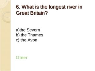 6. What is the longest river in Great Britain? а)the Severn b) the Thames c)