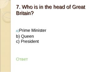 7. Who is in the head of Great Britain? Prime Minister b) Queen c) President