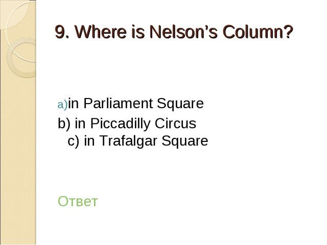 9. Where is Nelson's Column? in Parliament Square b) in Piccadilly Circus c)...