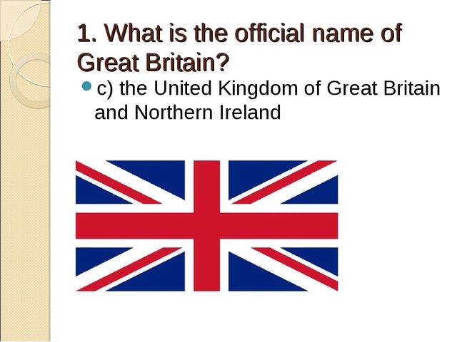 1. What is the official name of Great Britain? c) the United Kingdom of Great...