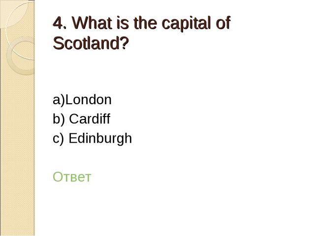 4. What is the capital of Scotland? a)London b) Cardiff c) Edinburgh Ответ