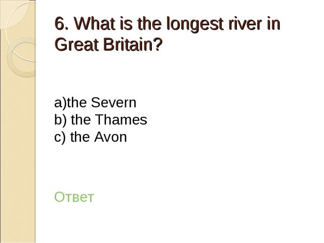 6. What is the longest river in Great Britain? а)the Severn b) the Thames c)...
