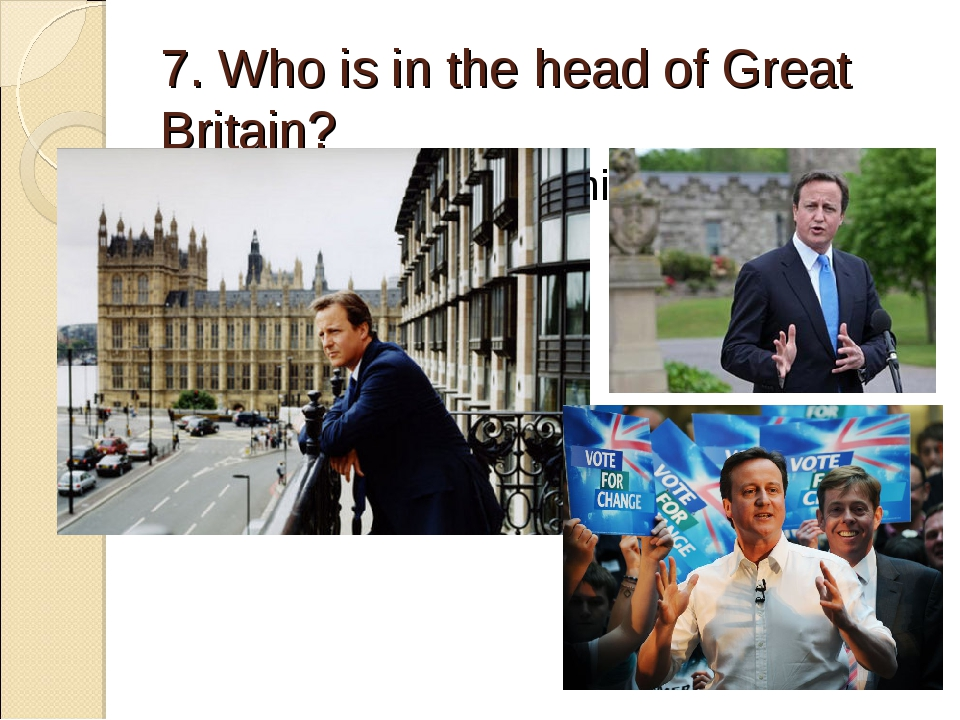 7. Who is in the head of Great Britain? Prime Minister Дэвид Кэмерон