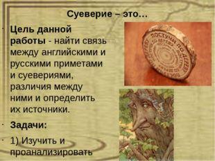 Суеверие – это… Цель данной работы - найти связь между английскими и русскими