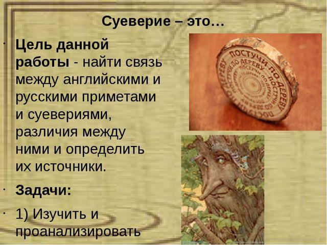 Суеверие – это… Цель данной работы - найти связь между английскими и русскими...