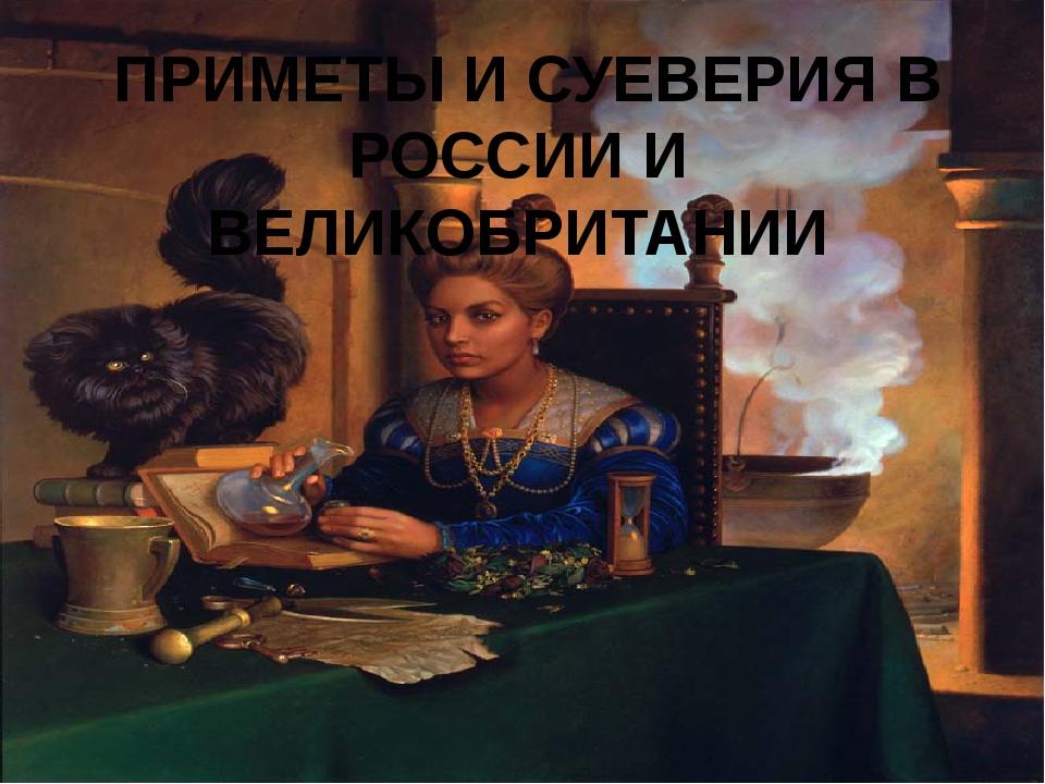 ПРИМЕТЫ И СУЕВЕРИЯ В РОССИИ И ВЕЛИКОБРИТАНИИ