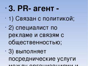 3. PR- агент - 1) Связан с политикой; 2) специалист по рекламе и связям с об