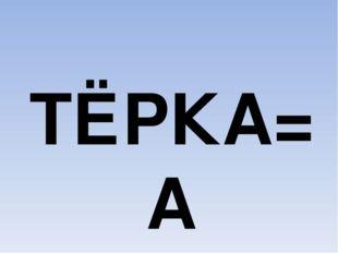 ТЁРКА=А
