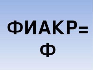 ФИАКР=Ф