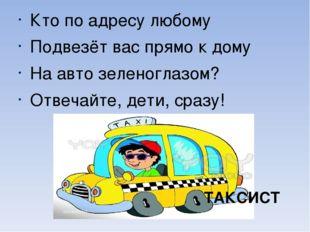 Кто по адресу любому Подвезёт вас прямо к дому На авто зеленоглазом? Отвечай