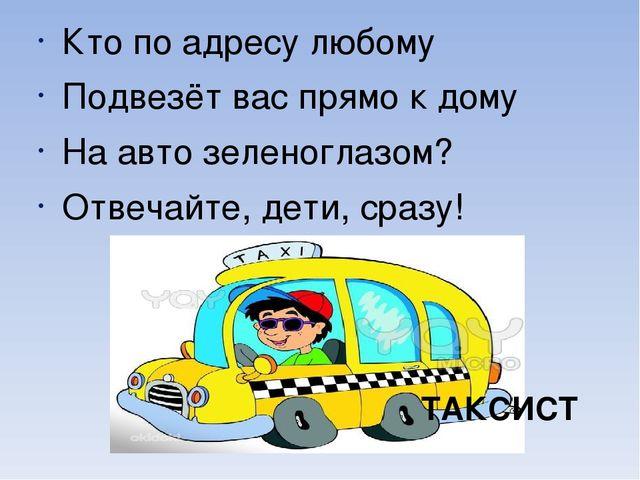 Кто по адресу любому Подвезёт вас прямо к дому На авто зеленоглазом? Отвечай...