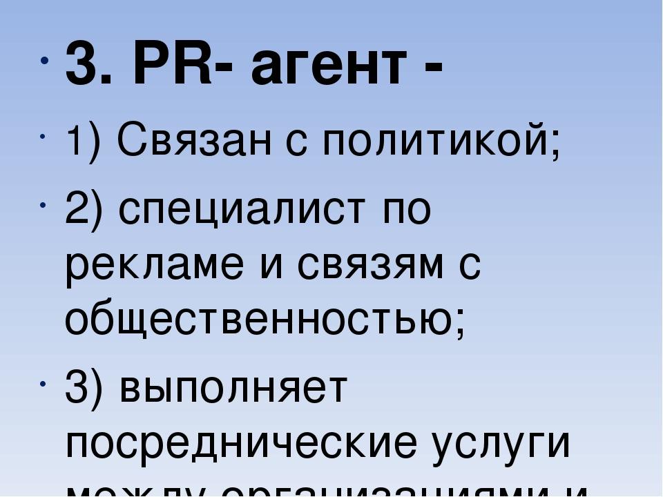 3. PR- агент - 1) Связан с политикой; 2) специалист по рекламе и связям с об...