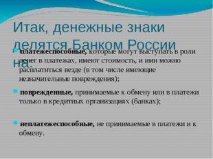 Итак, денежные знаки делятся Банком России на: платежеспособные, которые мог