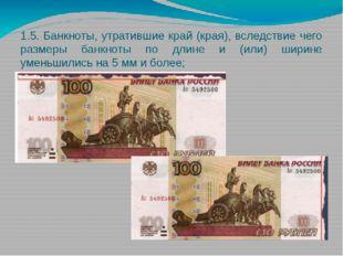 1.5. Банкноты, утратившие край (края), вследствие чего размеры банкноты по дл