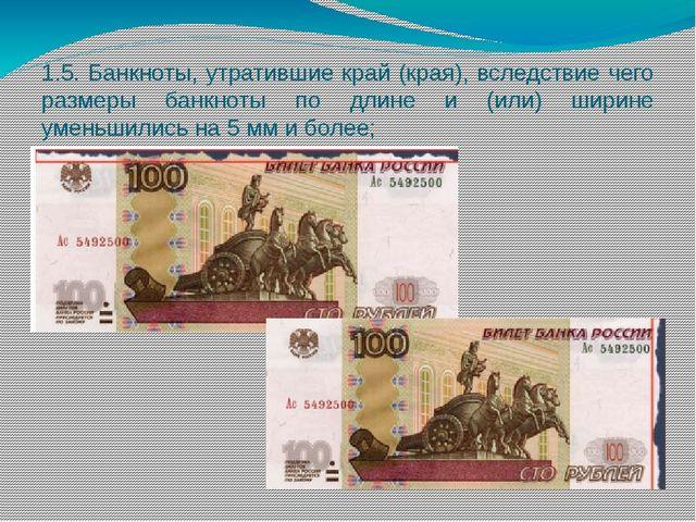 1.5. Банкноты, утратившие край (края), вследствие чего размеры банкноты по дл...