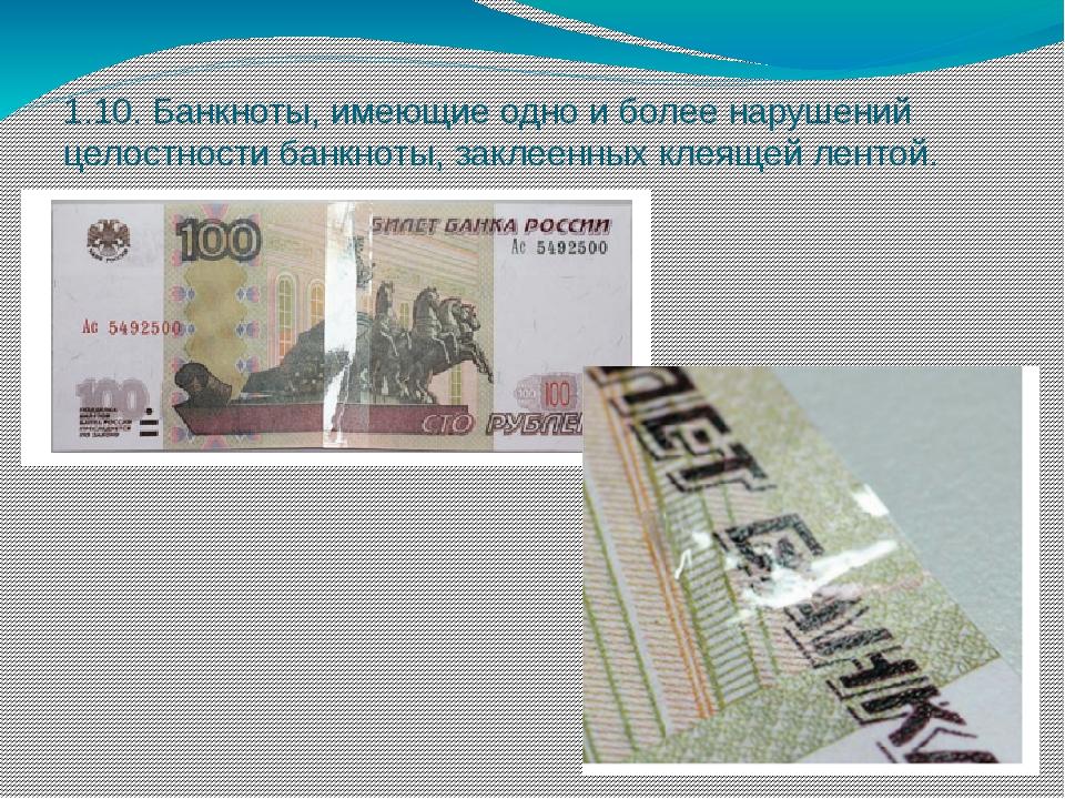 1.10. Банкноты, имеющие одно и более нарушений целостности банкноты, заклеенн...