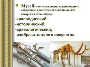 Музей- это учреждение, занимающиеся собранием, хранением и выставкой для обоз