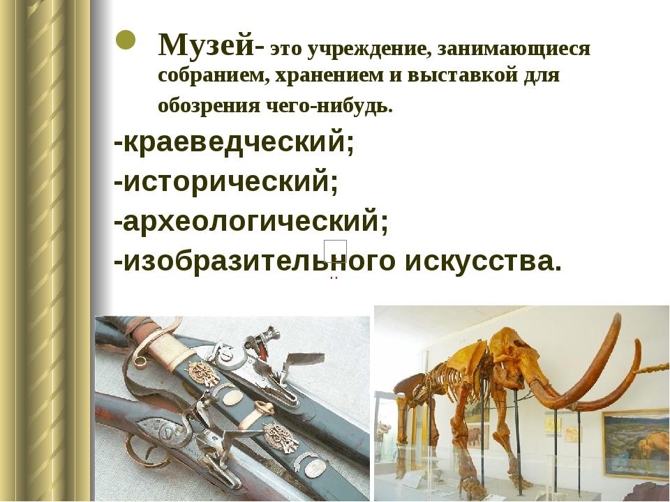 Музей- это учреждение, занимающиеся собранием, хранением и выставкой для обоз...