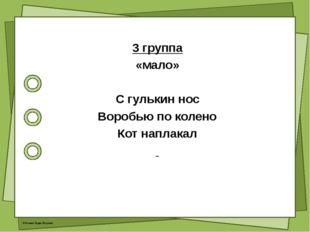 3 группа «мало» С гулькин нос Воробью по колено Кот наплакал © Фокина Лидия