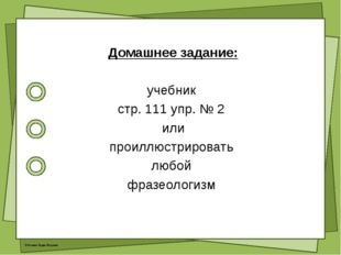 Домашнее задание: учебник стр. 111 упр. № 2 или проиллюстрировать любой фраз