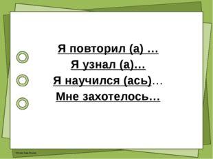 Я повторил (а) … Я узнал (а)… Я научился (ась)… Мне захотелось… © Фокина Лид