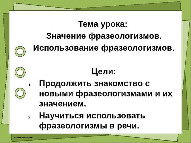 Тема урока: Значение фразеологизмов. Использование фразеологизмов. Цели: Про...
